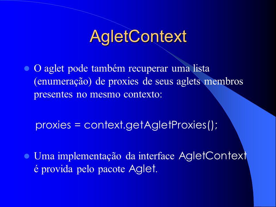 AgletContext O aglet pode também recuperar uma lista (enumeração) de proxies de seus aglets membros presentes no mesmo contexto: