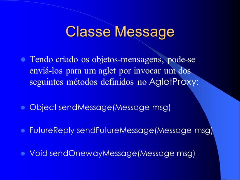 Classe Message Tendo criado os objetos-mensagens, pode-se enviá-los para um aglet por invocar um dos seguintes métodos definidos no AgletProxy: