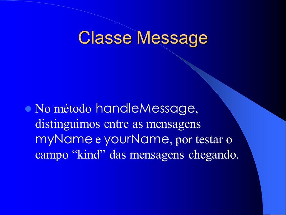 Classe Message No método handleMessage, distinguimos entre as mensagens myName e yourName, por testar o campo kind das mensagens chegando.