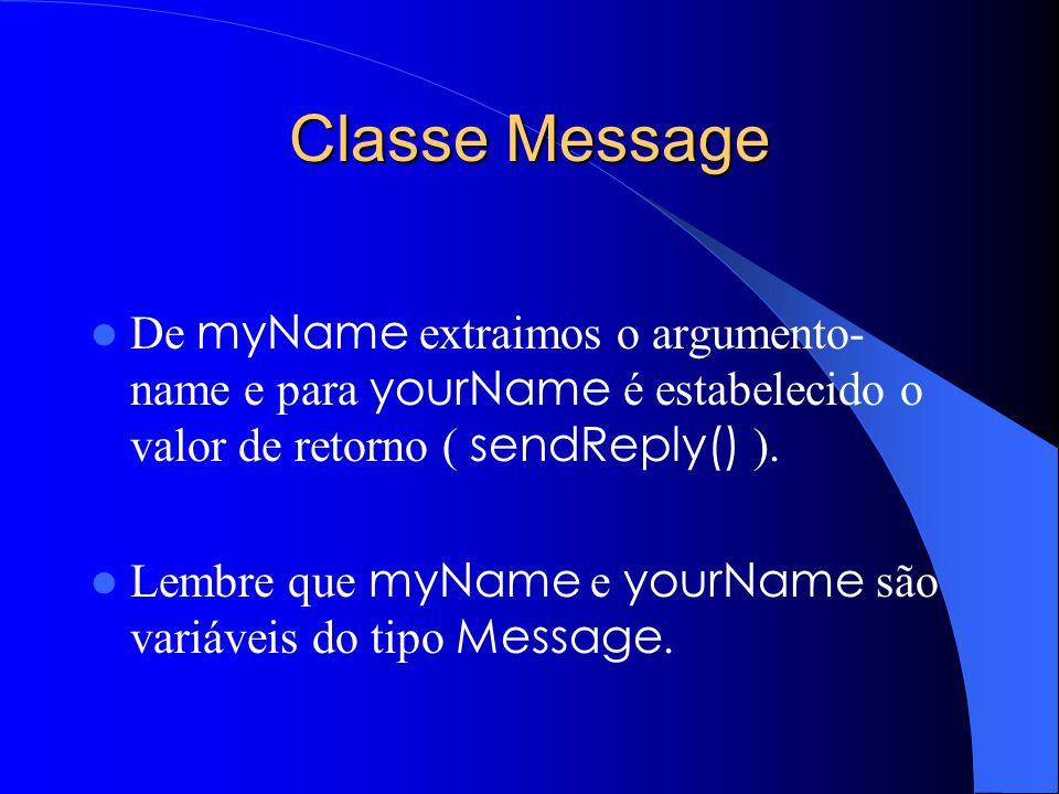 Classe Message De myName extraimos o argumento-name e para yourName é estabelecido o valor de retorno ( sendReply() ).
