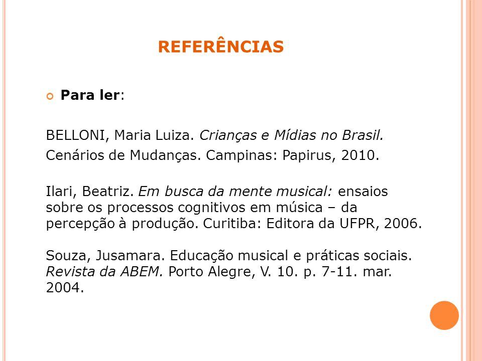 referências Para ler: BELLONI, Maria Luiza. Crianças e Mídias no Brasil. Cenários de Mudanças. Campinas: Papirus, 2010.