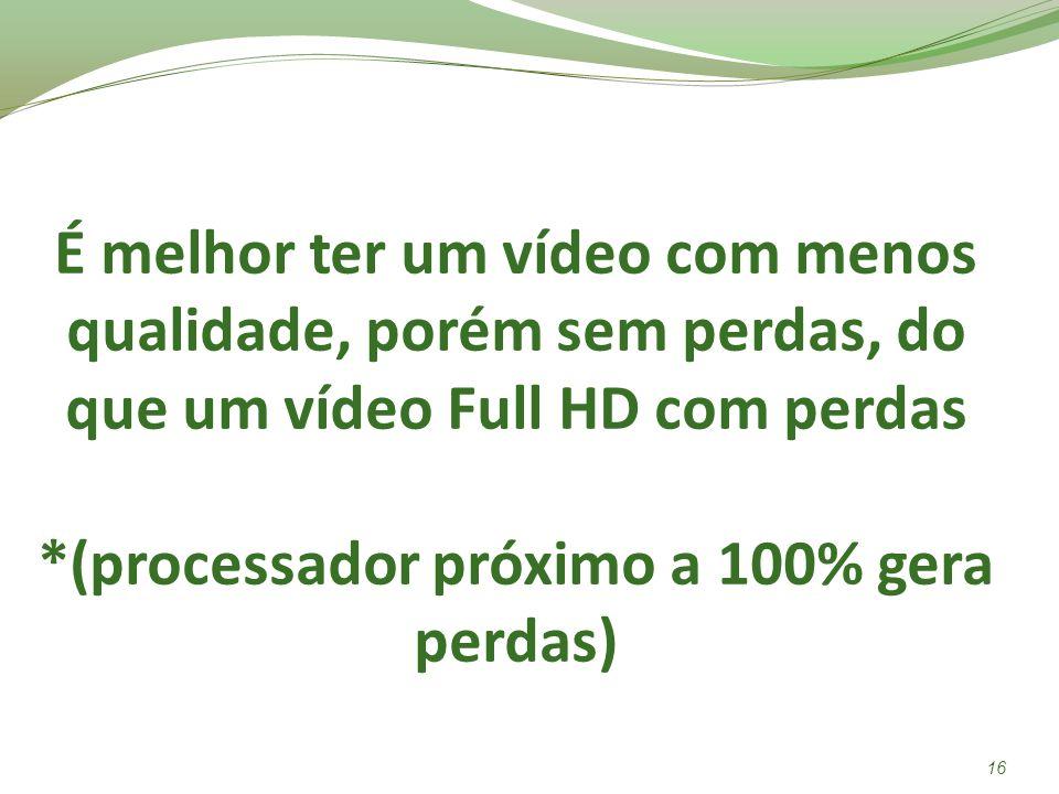 É melhor ter um vídeo com menos qualidade, porém sem perdas, do que um vídeo Full HD com perdas *(processador próximo a 100% gera perdas)