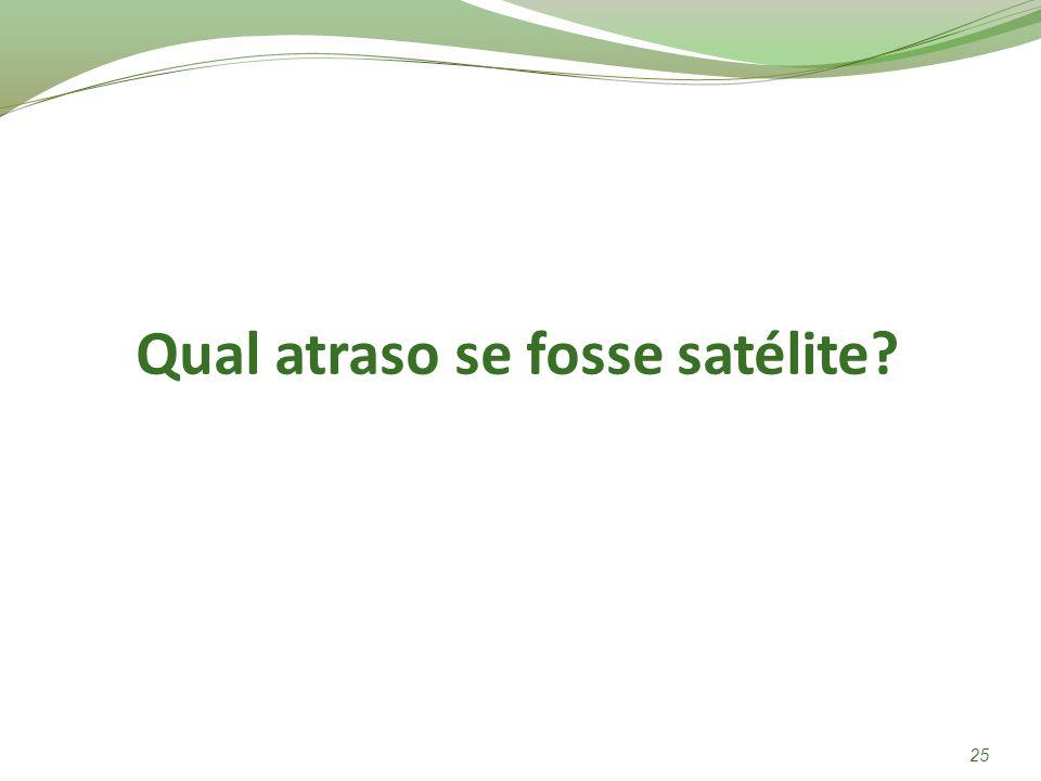 Qual atraso se fosse satélite