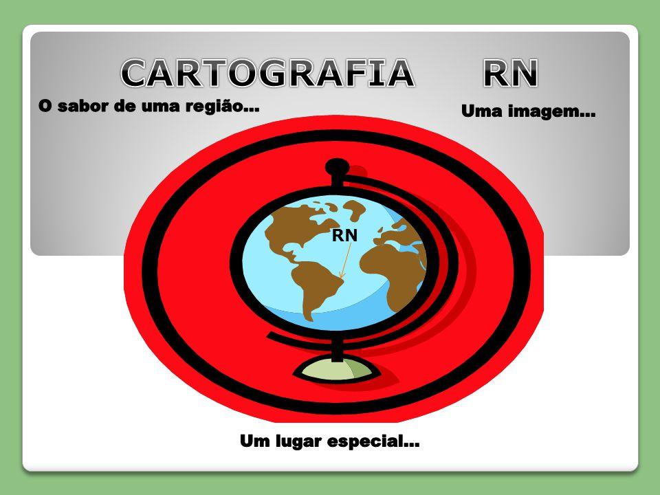 CARTOGRAFIA RN O sabor de uma região... Uma imagem... RN