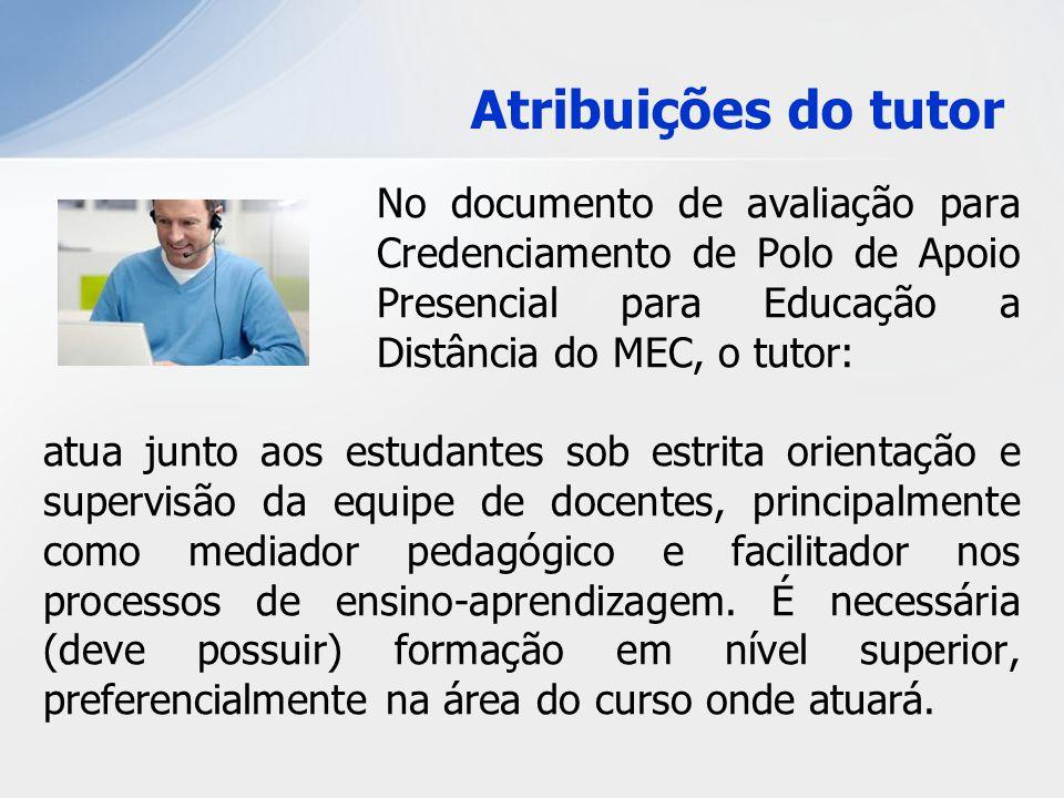 Atribuições do tutor No documento de avaliação para Credenciamento de Polo de Apoio Presencial para Educação a Distância do MEC, o tutor:
