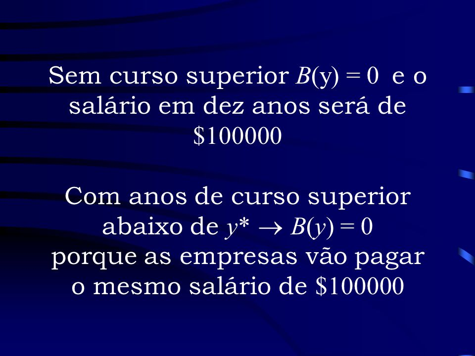 Sem curso superior B(y) = 0 e o salário em dez anos será de $100000 Com anos de curso superior abaixo de y*  B(y) = 0 porque as empresas vão pagar o mesmo salário de $100000