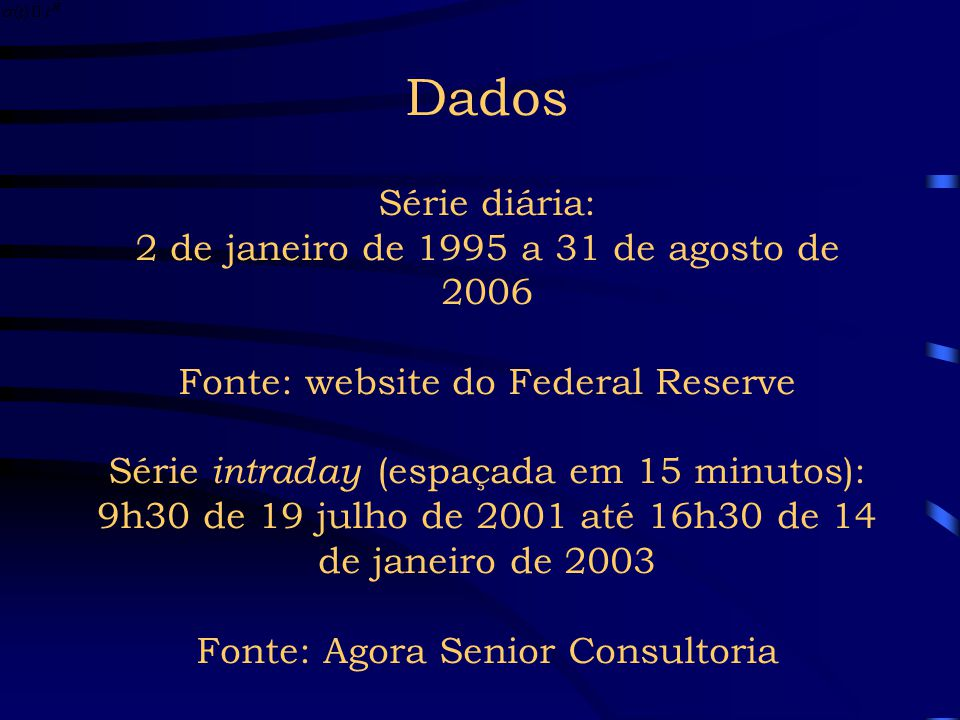 Dados Série diária: 2 de janeiro de 1995 a 31 de agosto de 2006 Fonte: website do Federal Reserve Série intraday (espaçada em 15 minutos): 9h30 de 19 julho de 2001 até 16h30 de 14 de janeiro de 2003 Fonte: Agora Senior Consultoria
