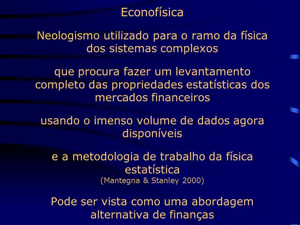 Econofísica Neologismo utilizado para o ramo da física dos sistemas complexos que procura fazer um levantamento completo das propriedades estatísticas dos mercados financeiros usando o imenso volume de dados agora disponíveis e a metodologia de trabalho da física estatística (Mantegna & Stanley 2000) Pode ser vista como uma abordagem alternativa de finanças