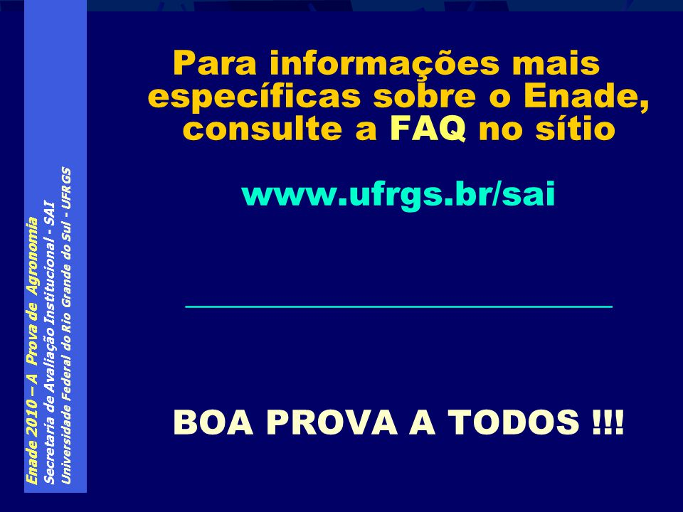 Para informações mais específicas sobre o Enade, consulte a FAQ no sítio www.ufrgs.br/sai _________________________ BOA PROVA A TODOS !!!