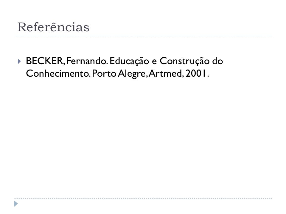 Referências BECKER, Fernando. Educação e Construção do Conhecimento. Porto Alegre, Artmed, 2001.
