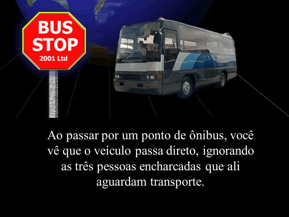 Ao passar por um ponto de ônibus, você vê que o veículo passa direto, ignorando as três pessoas encharcadas que ali aguardam transporte.