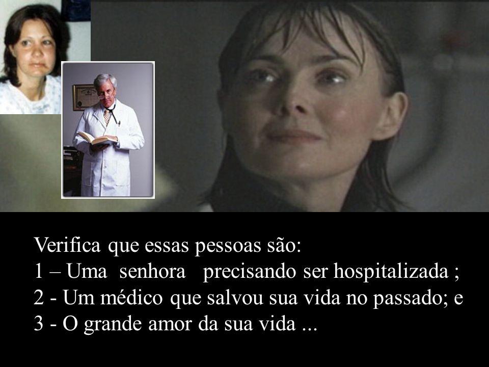 Verifica que essas pessoas são: 1 – Uma senhora precisando ser hospitalizada ; 2 - Um médico que salvou sua vida no passado; e 3 - O grande amor da sua vida ...