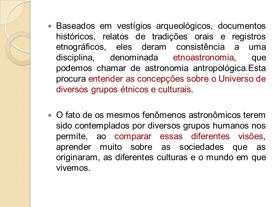 Baseados em vestígios arqueológicos, documentos históricos, relatos de tradições orais e registros etnográficos, eles deram consistência a uma disciplina, denominada etnoastronomia, que podemos chamar de astronomia antropológica.Esta procura entender as concepções sobre o Universo de diversos grupos étnicos e culturais.