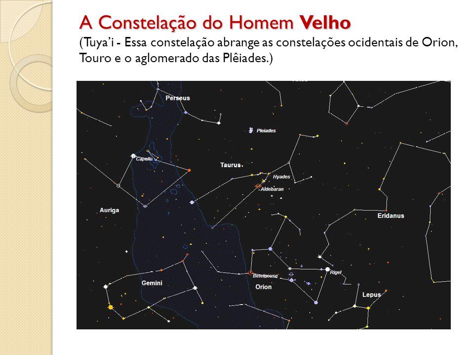 A Constelação do Homem Velho (Tuya'i - Essa constelação abrange as constelações ocidentais de Orion, Touro e o aglomerado das Plêiades.)