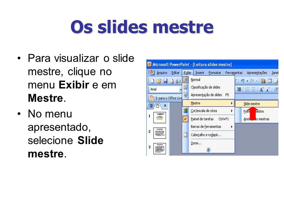 Os slides mestre Para visualizar o slide mestre, clique no menu Exibir e em Mestre.