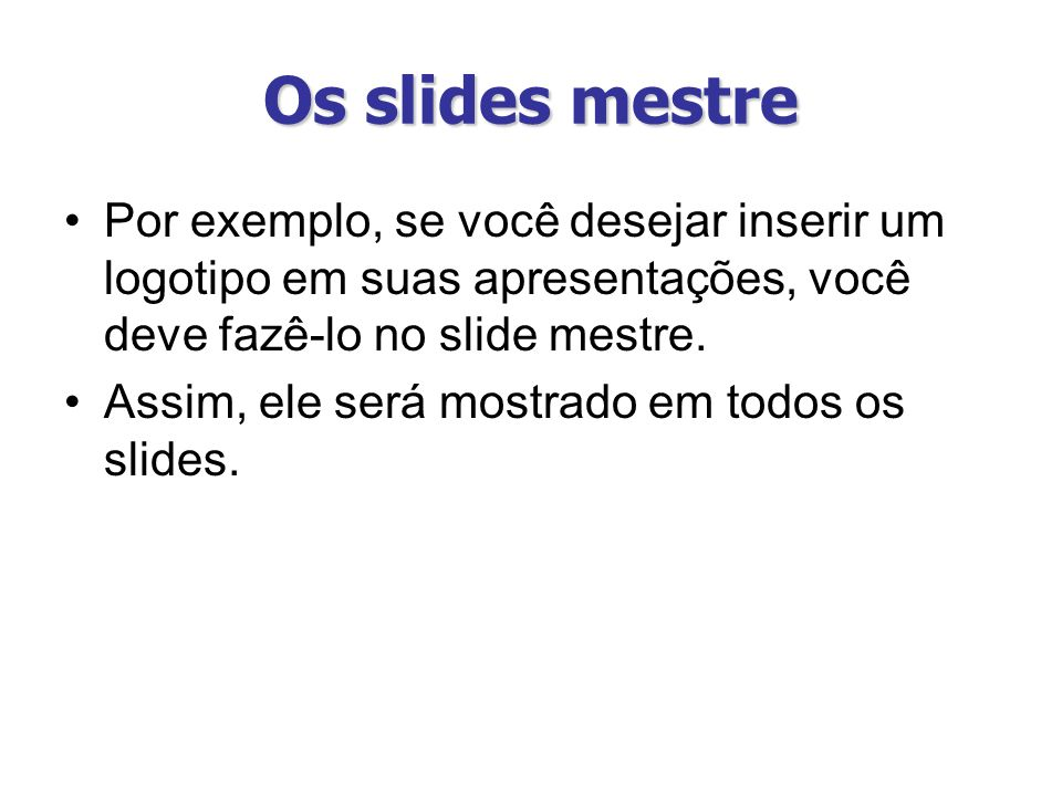 Os slides mestre Por exemplo, se você desejar inserir um logotipo em suas apresentações, você deve fazê-lo no slide mestre.