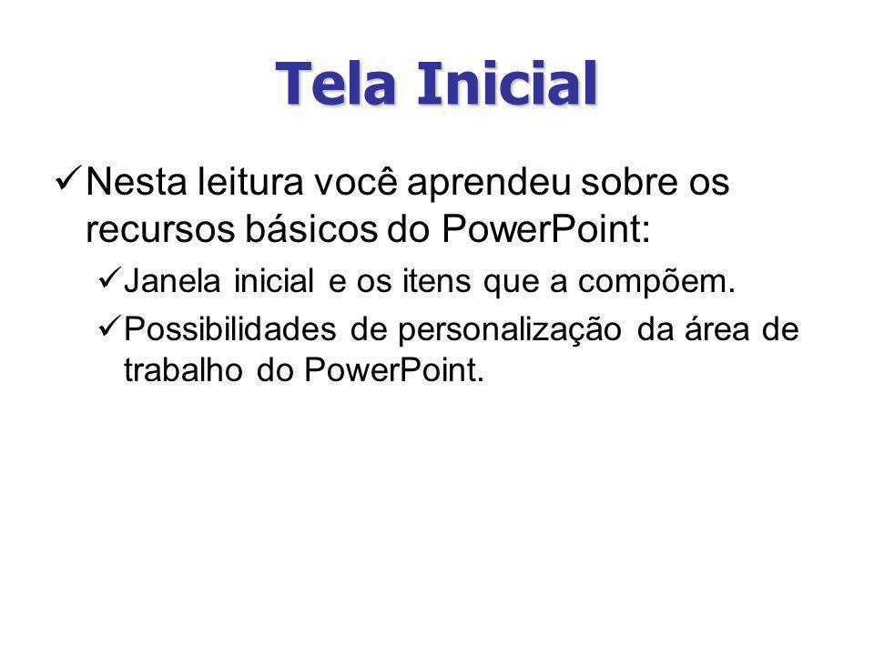 Tela Inicial Nesta leitura você aprendeu sobre os recursos básicos do PowerPoint: Janela inicial e os itens que a compõem.