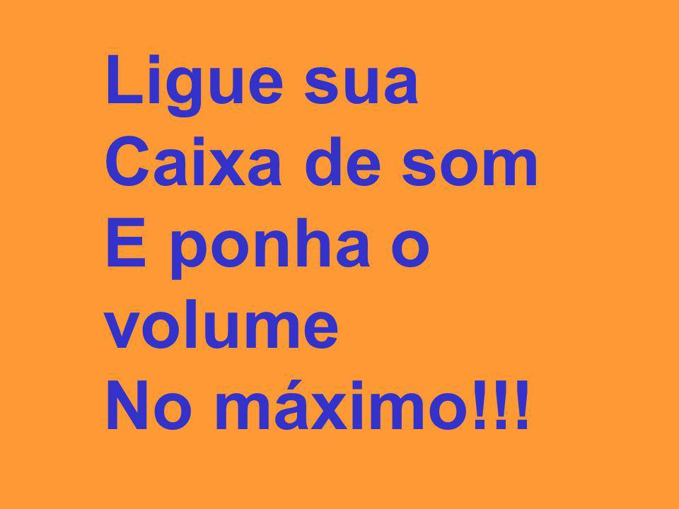 Ligue sua Caixa de som E ponha o volume No máximo!!!