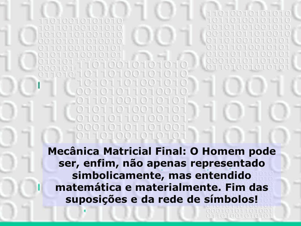 Mecânica Matricial Final: O Homem pode ser, enfim, não apenas representado simbolicamente, mas entendido matemática e materialmente.