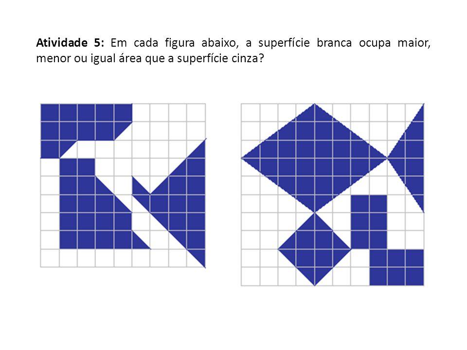 Atividade 5: Em cada figura abaixo, a superfície branca ocupa maior, menor ou igual área que a superfície cinza