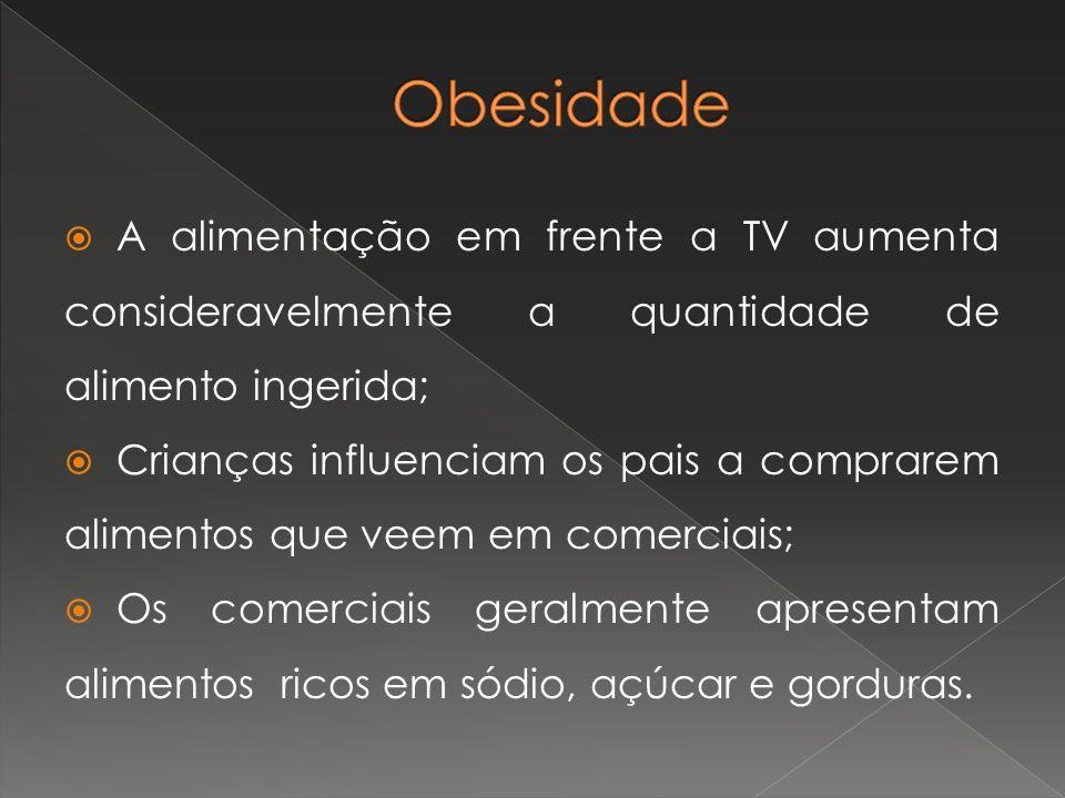 Obesidade A alimentação em frente a TV aumenta consideravelmente a quantidade de alimento ingerida;