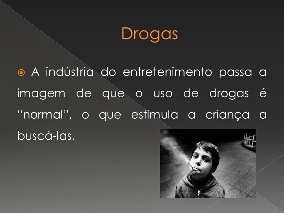 Drogas A indústria do entretenimento passa a imagem de que o uso de drogas é normal , o que estimula a criança a buscá-las.