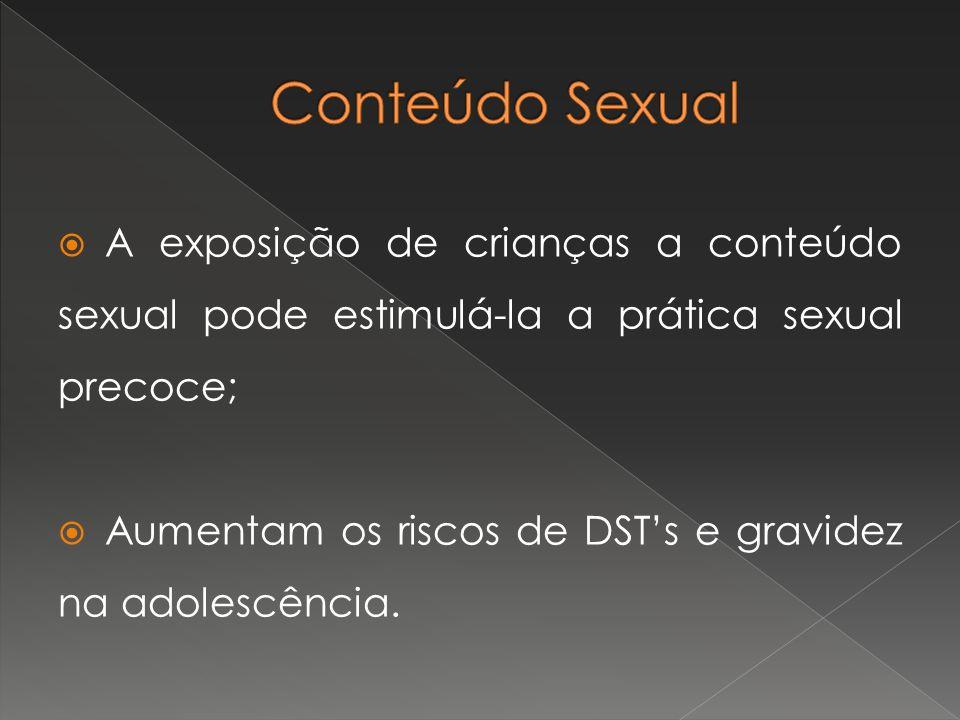 Conteúdo Sexual A exposição de crianças a conteúdo sexual pode estimulá-la a prática sexual precoce;