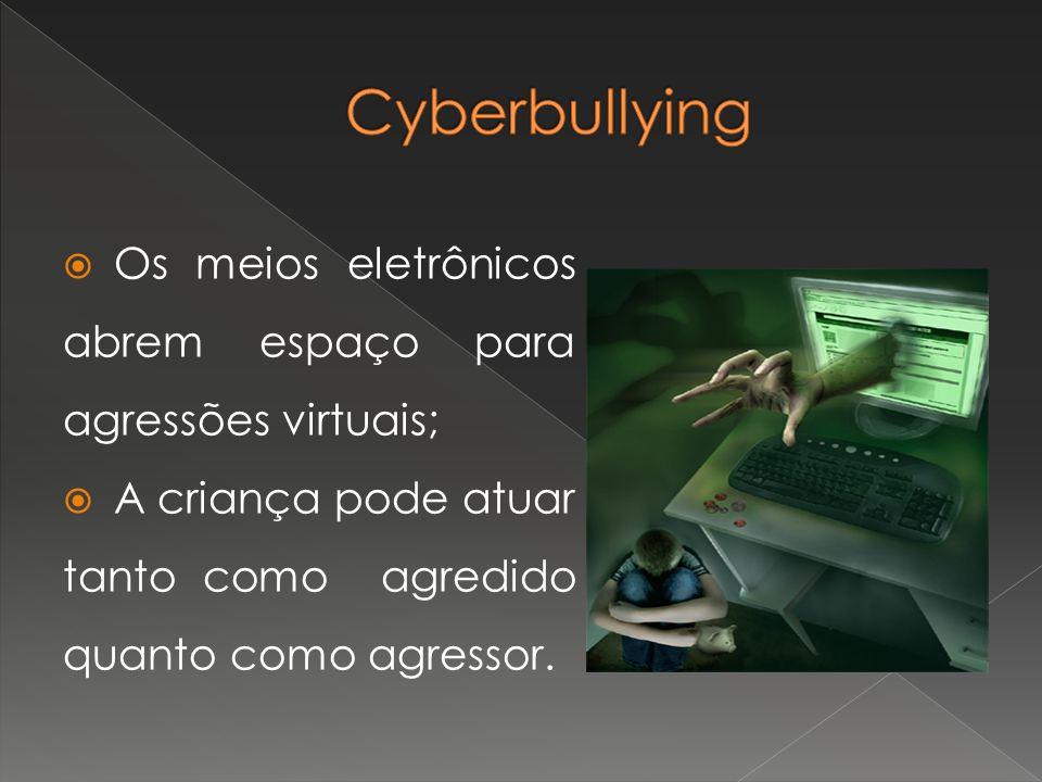 Cyberbullying Os meios eletrônicos abrem espaço para agressões virtuais; A criança pode atuar tanto como agredido quanto como agressor.