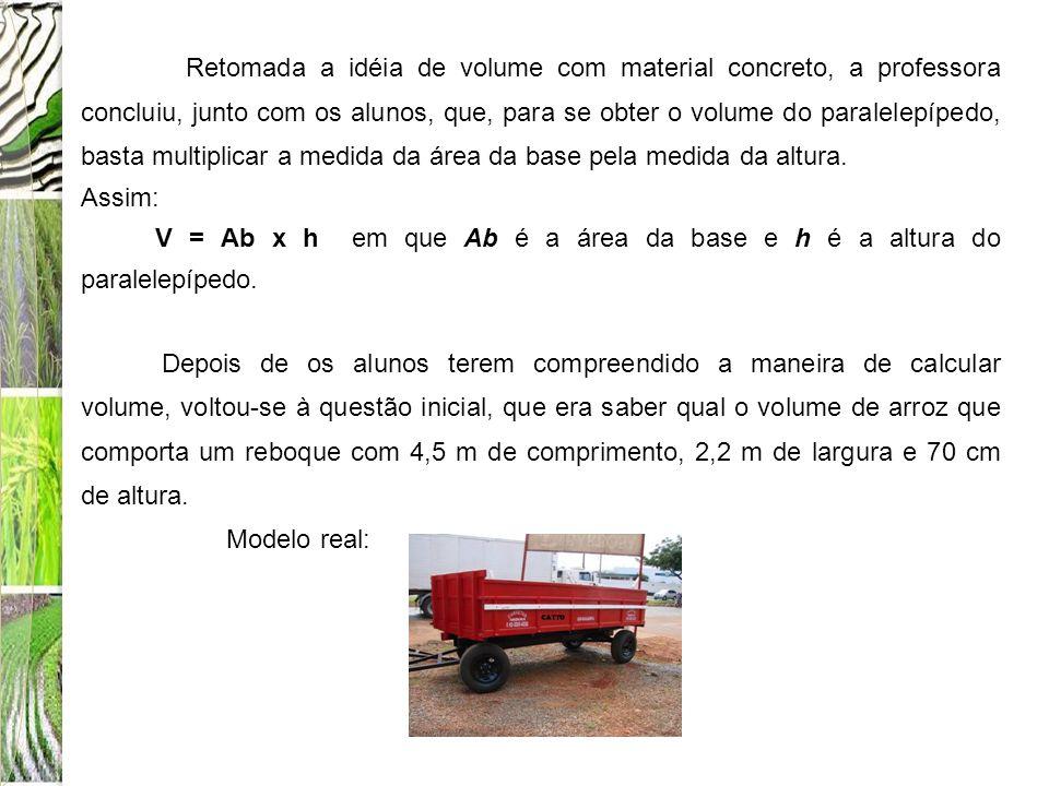 Retomada a idéia de volume com material concreto, a professora concluiu, junto com os alunos, que, para se obter o volume do paralelepípedo, basta multiplicar a medida da área da base pela medida da altura.