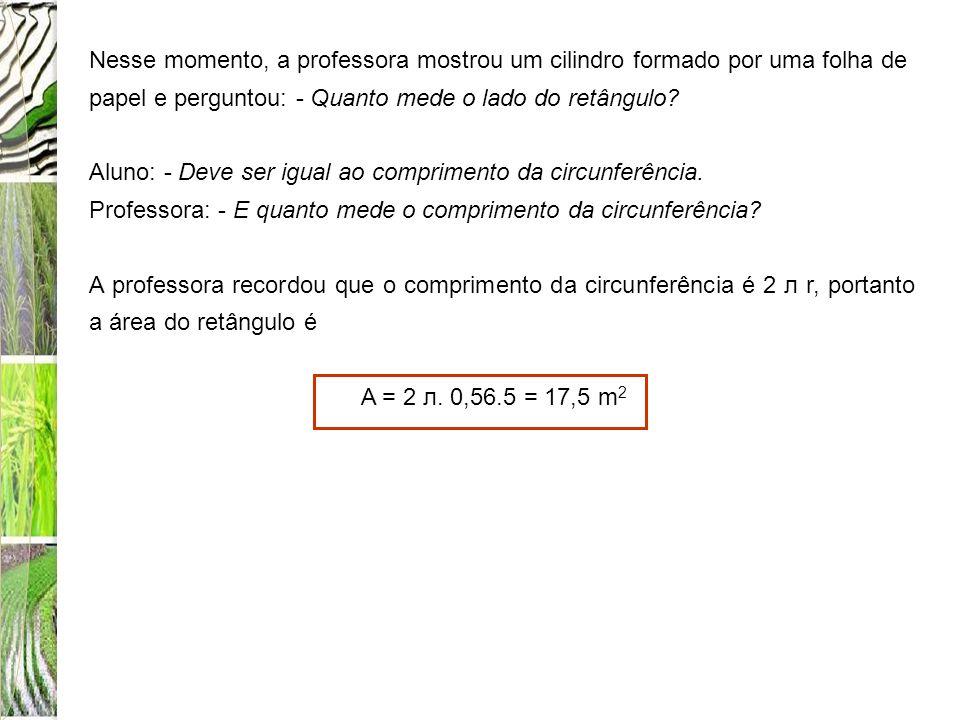 Nesse momento, a professora mostrou um cilindro formado por uma folha de papel e perguntou: - Quanto mede o lado do retângulo