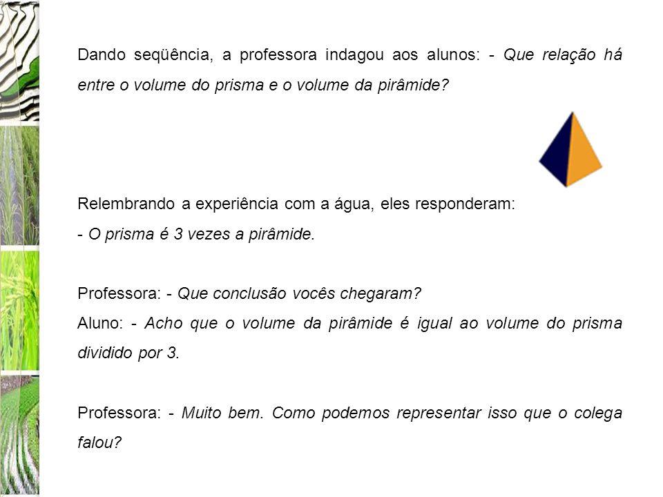 Dando seqüência, a professora indagou aos alunos: - Que relação há entre o volume do prisma e o volume da pirâmide