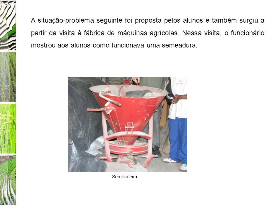 A situação-problema seguinte foi proposta pelos alunos e também surgiu a partir da visita à fábrica de máquinas agrícolas. Nessa visita, o funcionário mostrou aos alunos como funcionava uma semeadura.