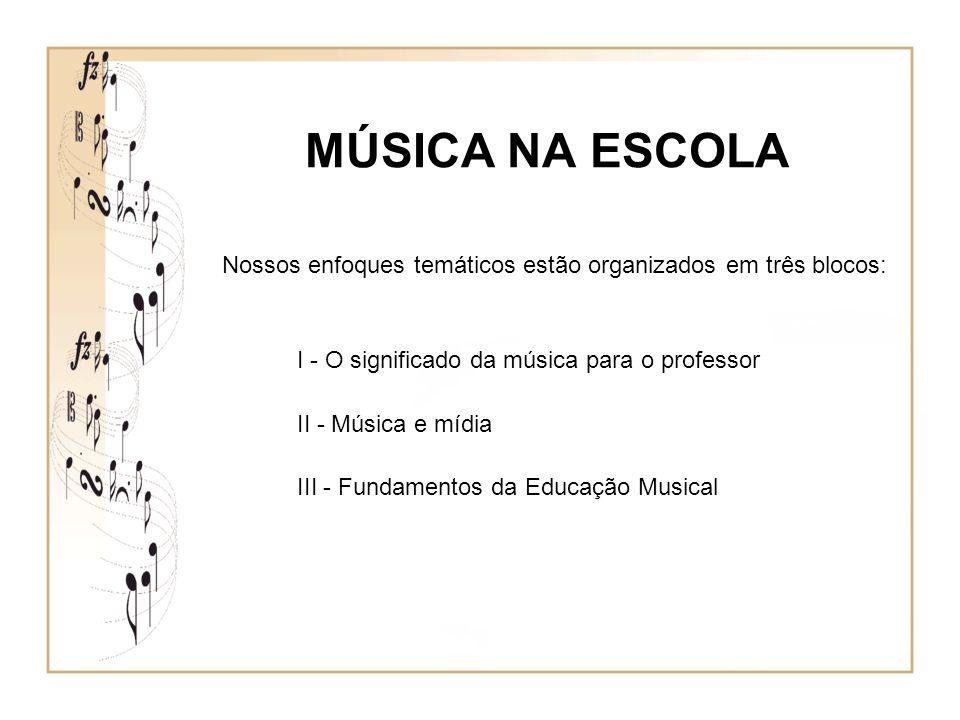 MÚSICA NA ESCOLA Nossos enfoques temáticos estão organizados em três blocos: I - O significado da música para o professor.