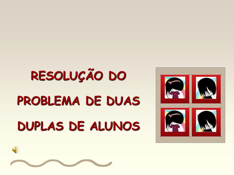 RESOLUÇÃO DO PROBLEMA DE DUAS DUPLAS DE ALUNOS