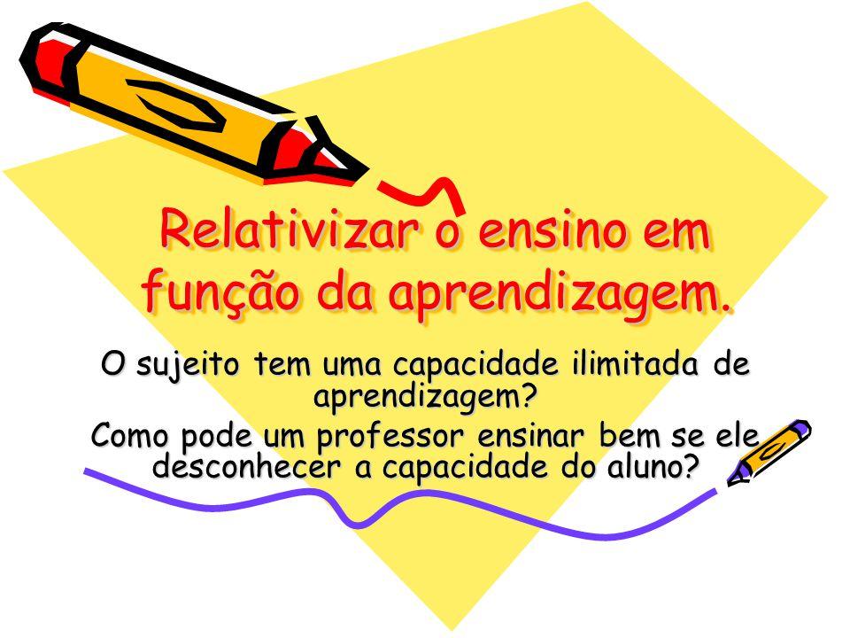 Relativizar o ensino em função da aprendizagem.