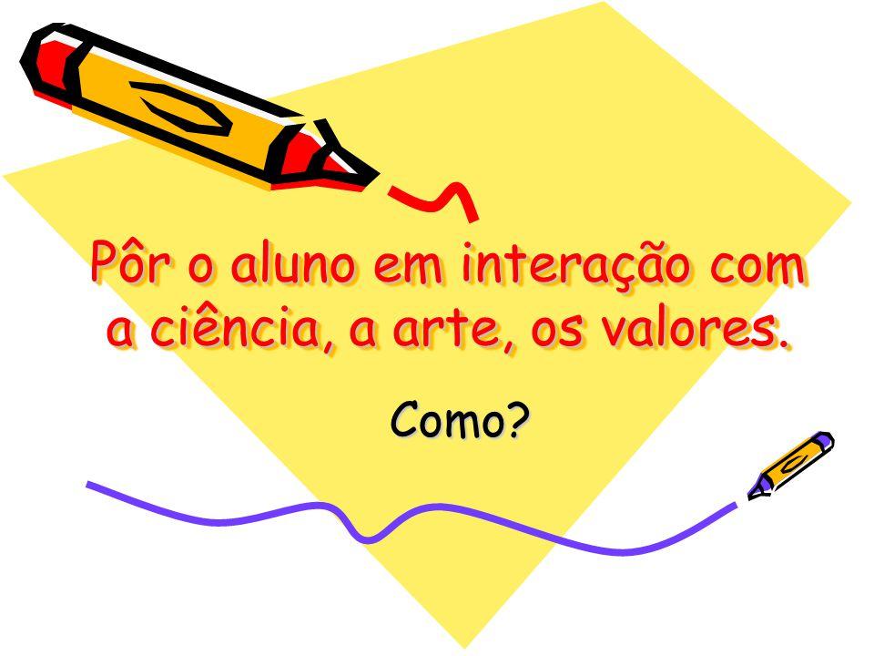Pôr o aluno em interação com a ciência, a arte, os valores.