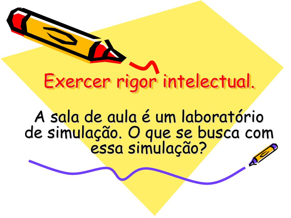 Exercer rigor intelectual.