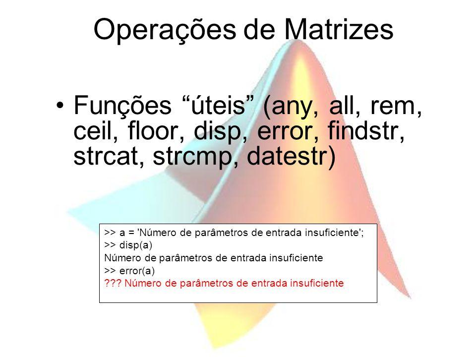 Operações de Matrizes Funções úteis (any, all, rem, ceil, floor, disp, error, findstr, strcat, strcmp, datestr)