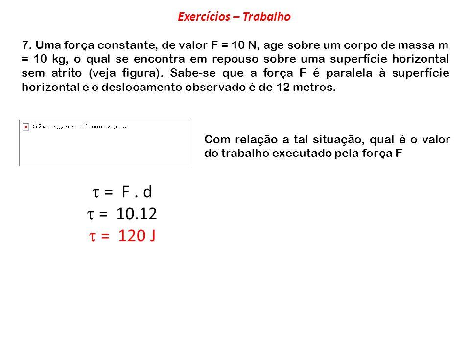  = F . d  = 10.12  = 120 J Exercícios – Trabalho