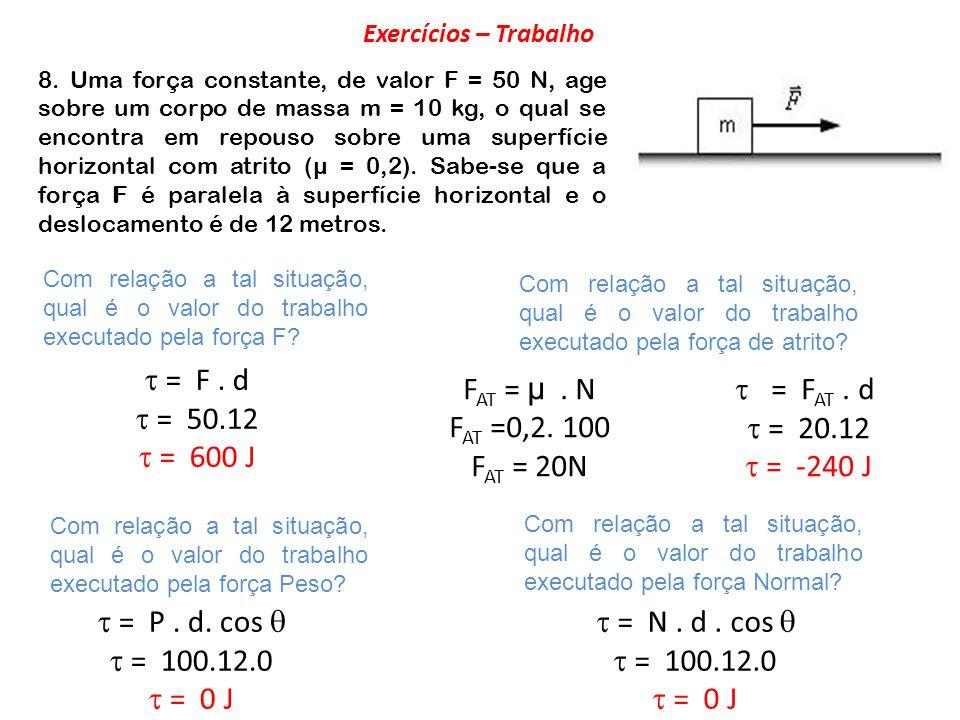  = F . d  = 50.12  = 600 J FAT = µ . N FAT =0,2. 100 FAT = 20N