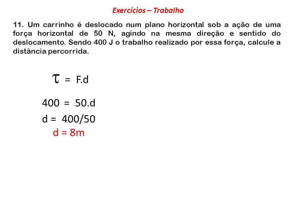  = F.d 400 = 50.d d = 400/50 d = 8m Exercícios – Trabalho