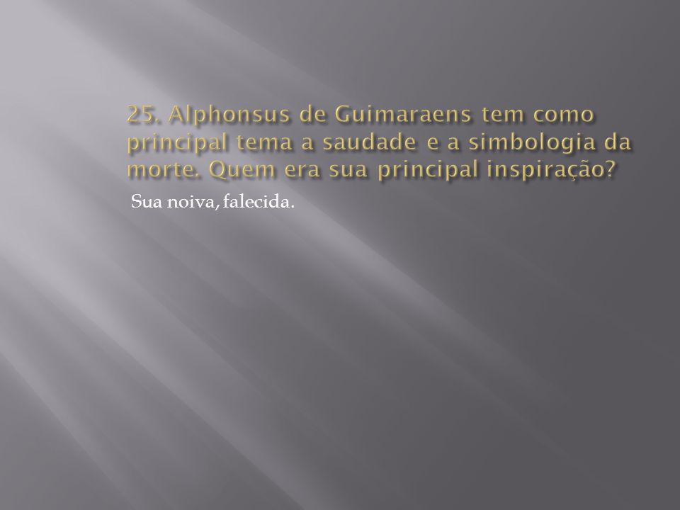 25. Alphonsus de Guimaraens tem como principal tema a saudade e a simbologia da morte. Quem era sua principal inspiração