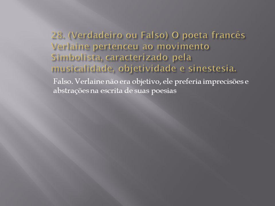 28. (Verdadeiro ou Falso) O poeta francês Verlaine pertenceu ao movimento Simbolista, caracterizado pela musicalidade, objetividade e sinestesia.