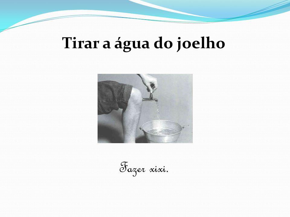 Tirar a água do joelho Fazer xixi.