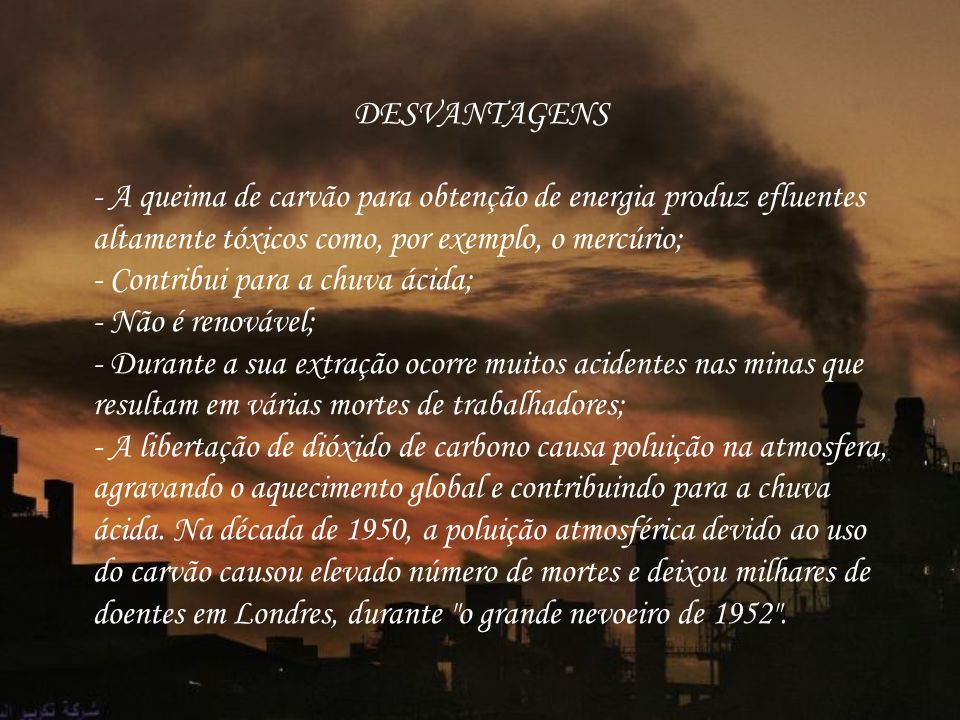 DESVANTAGENS - A queima de carvão para obtenção de energia produz efluentes altamente tóxicos como, por exemplo, o mercúrio; - Contribui para a chuva ácida; - Não é renovável; - Durante a sua extração ocorre muitos acidentes nas minas que resultam em várias mortes de trabalhadores; - A libertação de dióxido de carbono causa poluição na atmosfera, agravando o aquecimento global e contribuindo para a chuva ácida.