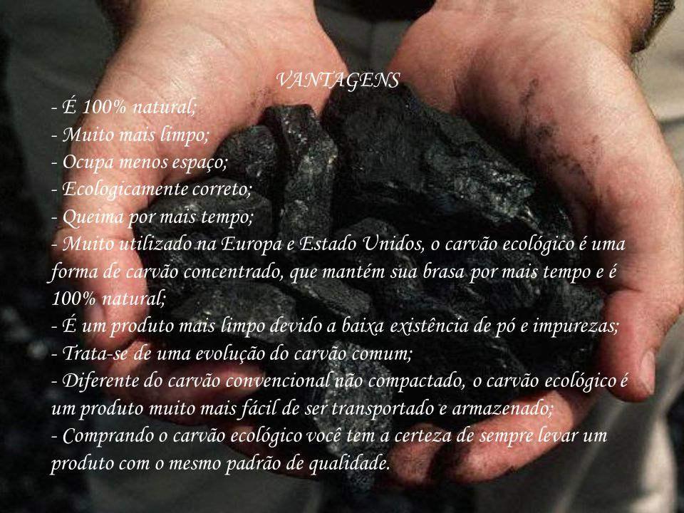 VANTAGENS - É 100% natural; - Muito mais limpo; - Ocupa menos espaço; - Ecologicamente correto; - Queima por mais tempo; - Muito utilizado na Europa e Estado Unidos, o carvão ecológico é uma forma de carvão concentrado, que mantém sua brasa por mais tempo e é 100% natural; - É um produto mais limpo devido a baixa existência de pó e impurezas; - Trata-se de uma evolução do carvão comum; - Diferente do carvão convencional não compactado, o carvão ecológico é um produto muito mais fácil de ser transportado e armazenado; - Comprando o carvão ecológico você tem a certeza de sempre levar um produto com o mesmo padrão de qualidade.