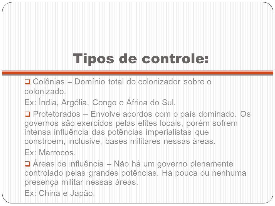 Tipos de controle: Colônias – Domínio total do colonizador sobre o colonizado. Ex: Índia, Argélia, Congo e África do Sul.