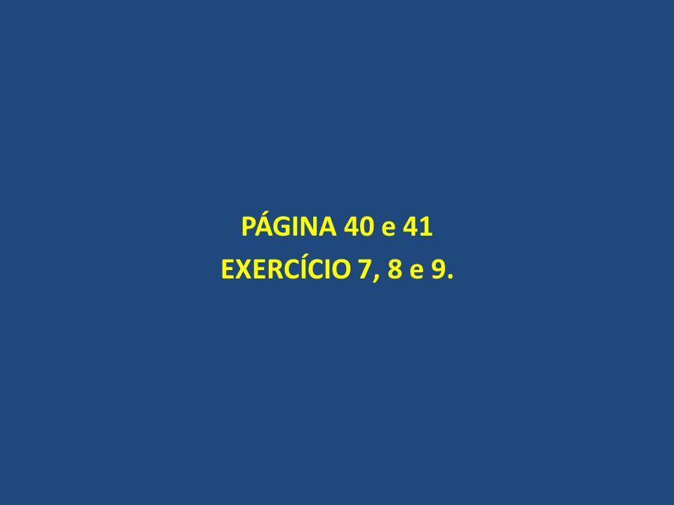 PÁGINA 40 e 41 EXERCÍCIO 7, 8 e 9.