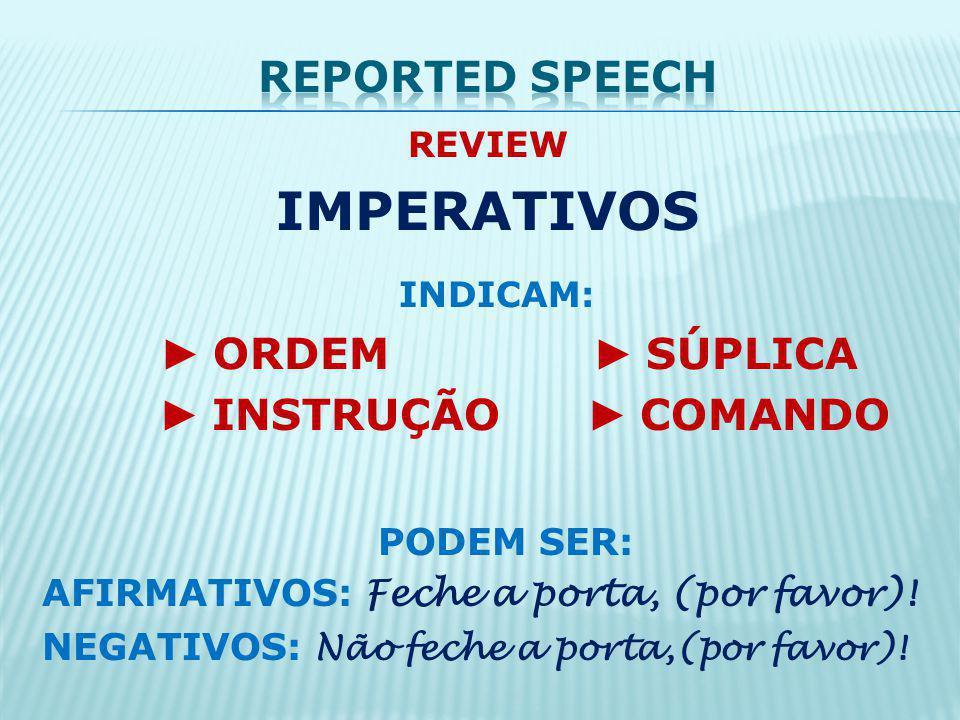 IMPERATIVOS INDICAM: Reported speech ► INSTRUÇÃO ► COMANDO PODEM SER: