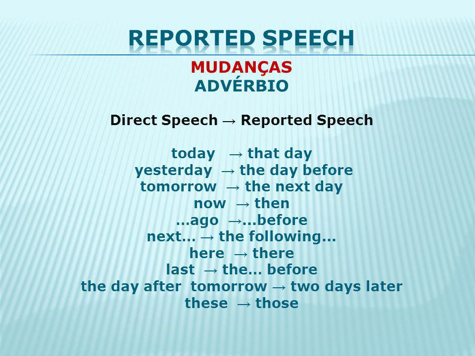 Reported speech MUDANÇAS ADVÉRBIO Direct Speech → Reported Speech